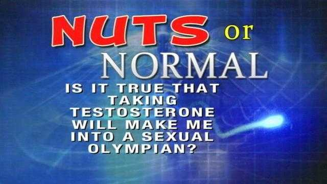 "In today's Nuts or Normal, one viewer asks, ""Is it true that taking testosterone will make me into a sexual olympian?"""