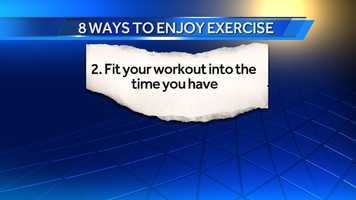 2. Fit your workout into the time you have: We think we need to exercise for an hour or half hour to get a benefit. That is not true. Try to get 2.5 hours a week. Some days you might only get 15 minutes and on Saturdays an hour. Find 10 minutes at lunch time for a brisk walk.