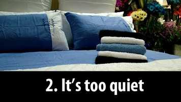 2. It's too quiet: Some people are kept awake by noise, but others are actually unsettled when there's no noise at all. It's actually the inconsistency of noise keeping you awake.