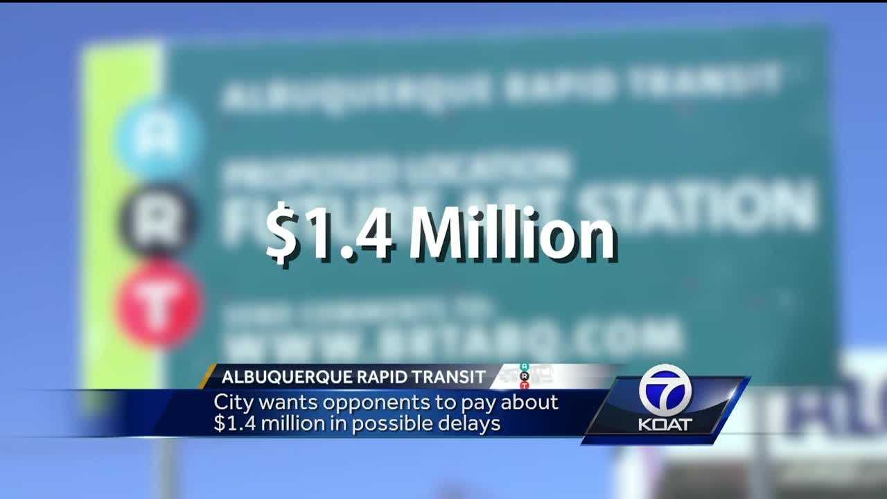 The City of Albuquerque wants ART opponents to pay up to $1.4 million in advance if the project gets delayed. The City says construction delays could cost about $7,500 a day.