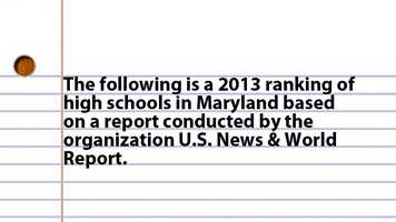 The following is a 2013 ranking of high schools in Maryland Based on a report conducted by the organization U.S. News & World Report.