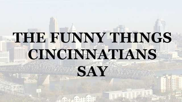Whether you're new to the Tri-State or have lived here your entire life you mat have notice some of the unique things Cincinnatians say. Some sayings are part of our heritage and others evolved over time. We asked WLWT Facebook fans what they think you only hear in Cincinnati. Here are the top responses.