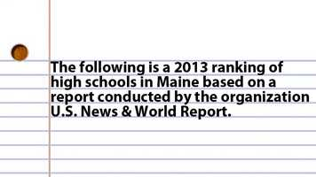 The following is a 2013 ranking of high schools in Maine Based on a report conducted by the organization U.S. News & World Report.