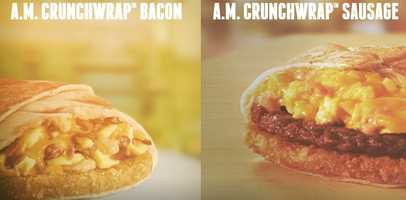 A.M. Crunchwraps: There will be two versions, a bacon and sausage a.m. crunchwrap.