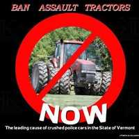 """""""Ban assault tractors NOW... The leading cause of crushed police cars in the State of Vermont."""""""