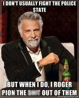 """""""I don't usually fight the police state but when I do, I Roger Pion the **** out of them."""""""