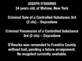 JOSEPH O'ROURKE, 34 years old, of Malone, New YorkCriminal Sale of a Controlled Substance 3rd (2 cts) – OxycodoneCriminal Possession of a Controlled Substance 3rd (2 cts) – OxycodoneO'Rourke was remanded to Franklin County without bail, pending a future arraignment.