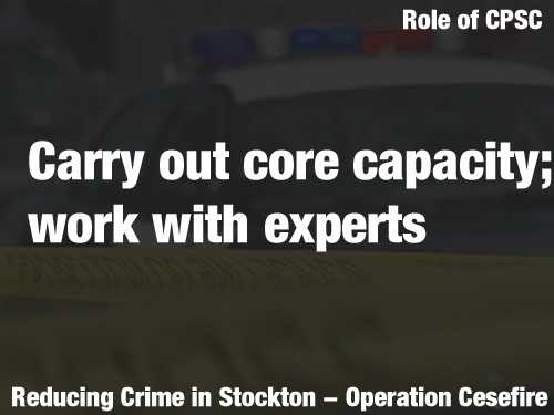 It will carry out much of the core capacity building directly, and will also work with national experts to advance the Stockton effort in specific areas. These experts may include criminologists, scholars, social network analysis experts and other consultants.