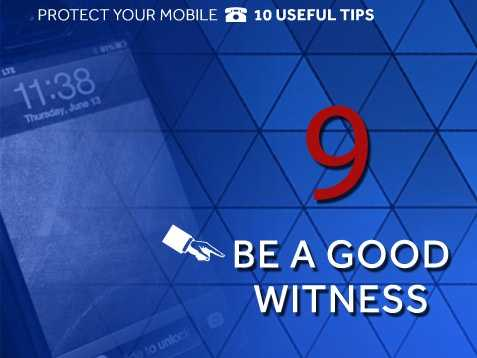 Be a good witness: If someone steals your phone, don't try to get it back. Instead, get a good physical description of the suspect or vehicle information, such as license plate number, color and model. Also, note the last direction of travel and write it down. Notify police right away.