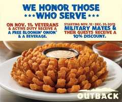 Outback Steakhouse locations are giving free Bloomin' Onions and a beverage to veterans on Monday.  They are also giving a 10% discount to veterans and their guests from Nov. 12 to Dec. 31, 2013 (Call ahead to confirm)