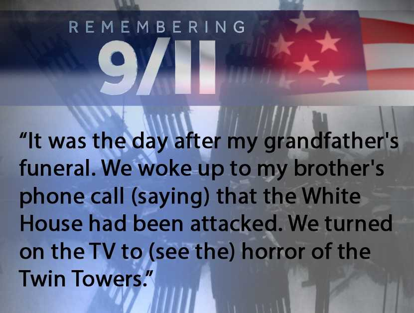 It was the day after my grandfather's funeral. We woke up to my brother's phone call, (saying) that the White House had been attacked. We turned on the TV to (see the) horror of the Twin Towers.--Julie Nease
