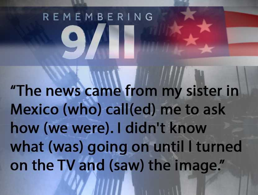 Getting home from night shift, the news came from my sister in Mexico (who) call(ed) me to ask how (we were). I didn't know what (was) going on until I turned on the TV and (saw) the image. Hope everyone is safe and pay respect (to) this day. I remember that the subsequent days, everyone was nice and respect(ed) each other.--Ray Machorro