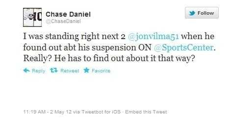 "Chase Daniel posted on Twitter, ""I was standing right next 2 @jonvilma51 when he found out abt his suspension ON @SportsCenter. Really? He has to find out about it that way?"" <a>Click here to view what Players are saying on Twitter about the punishments.</a>"