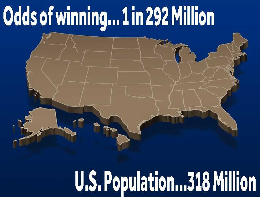Your odds are approximately 1 in 292 million of winning the jackpot.The U.S. population is around 318 million. That's like entering your name into a hat with all of the other adults in the country.