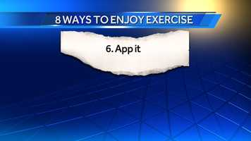 6. App it: There are numerous exercise apps that will track your distance, heart rate, distance and give you a readout on your progress. The apps are an incentive to stay on track