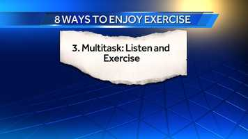 3. Multitask, Listen and Exercise: Whether you walk, run, use a bike or elliptical, listening helps keep you on track. I recommend you find an interesting audio book and only let yourself listen when you are exercising so that you have an incentive to get back to it.