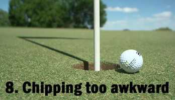 8.     Having an awkward swing when you chip