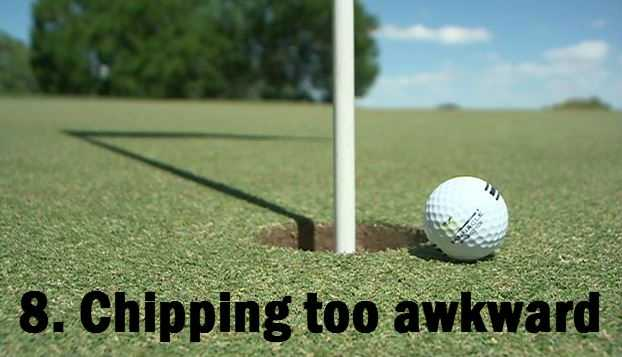 8.Having an awkward swing when you chip