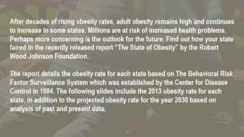 "After decades of rising obesity rates, adult obesity remains high and continues to increase in some states. Millions are at risk of increased health problems. Perhaps more concerning is the outlook for the future. Find out how your state faired in the recently released report ""The State of Obesity"" by the Robert Wood Johnson Foundation.The report details the obesity rate for each state based on The Behavioral Risk Factor Surveillance System which was established by the Center for Disease Control in 1984. The following slides include the 2013 obesity rate for each state, in addition to the projected obesity rate for the year 2030 based on analysis of past and present data."