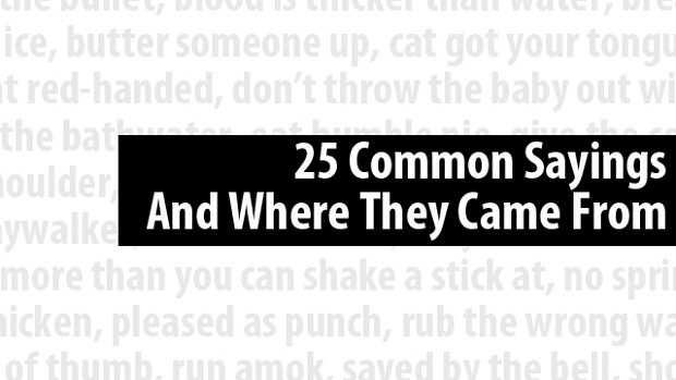 Have you ever thought about the expressions people use on a daily basis and wonder how they became such a widespread part of the English language? Click here for a list of 25 common sayings and where they came from.