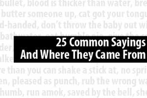 No. 11: 25 Common sayings and what they mean. Click here.
