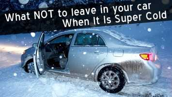 No. 13: What NOT to leave in your car when it's super cold. Click here.