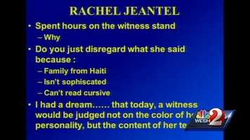 """4. De la Rionda: Don't disregard Rachel JeantelDe la Rionda spent part of his closing statement trying to make sure the jury wouldn't judge Rachel Jeantel's testimony based on her personality. Jeantel, who was on the phone with Martin shortly before his confrontation with Zimmerman, was hard to understand and combative at times. """"I had a dream that today, a witness would be judged not on the color of her personality, but the content of her testimony,"""" his slide said."""