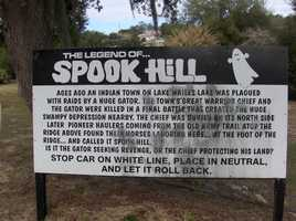 20. Spook Hill is for those who don't get frightened easily. It's gained the reputation of being one of the most haunted locations in existence. Visitors come from around the world to park their cars at the bottom of Spook Hill and experience the mysterious force that pushes the car right up to the top of the hill.Wales Drive and J.A. Wiltshire, Lake Wales, Fla. 33859