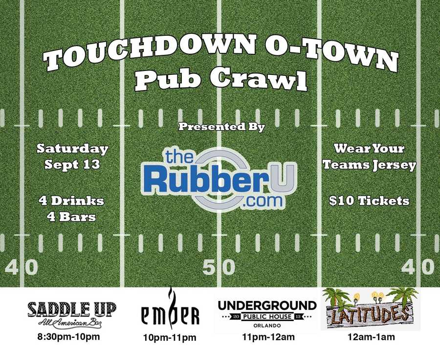 3. WHAT: Touchdown O-Town Pub Crawl WHEN: Saturday, Sept. 13, 2014, 8:30 p.m. - 1 a.m. It's time to support your favorite college or pro team and come out wearing their jerseys, shirts, hats ect.. The event will be covering four downtown bars in a 4.5 hour period. At each bar you will receive 1 free drink ticket for a Miller Lite/Coors Light or call vodka beverage of your choice plus FREE cover to all venues. Additional drinks will be $3 Miller Lite/Coors Light or $3 call cocktails. You will begin at Saddle Up on Orange Ave. and move to Ember, Underground Public House and finish the night on the rooftop of Latitudes.COST: $10WHERE: Saddle Up, Ember, Underground Public House, Latitudes100 N. Orange Ave., Orlando, Fla. 32801