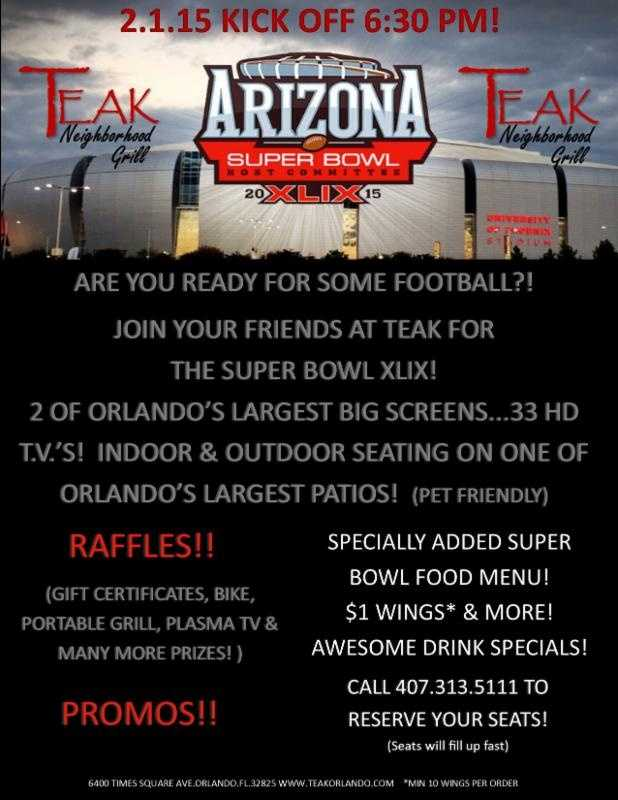 2. Teak Neighborhood Grill Grab your friends and take them to Teak for Super Bowl XLIX. You'll find two of Orlando's largest screens plus 33 HD televisions. If the weather permits, the game-watching can extend to one of the city's largest outdoor patios. Drink specials, prizes and $1 wings all night long.
