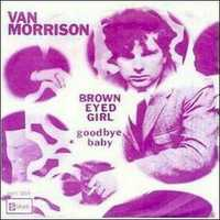 Brown-eyed girl: Van Morrison, 1967. Listen here.