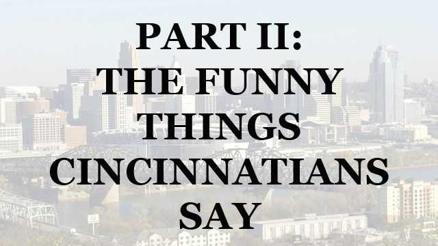 We asked you what we missed on our list of unique Cincinnati sayings and we received over 350 comments on Facebook. We got so many responses that we put together a Part II to our very popular slideshow. So whether you're new to the Tri-State or have lived here your entire life, you may have noticed some unusual things Cincinnatians say. Some sayings are part of our heritage and others evolved over time.