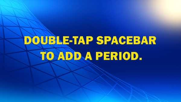 When you need to start a new sentence, just double-tap the spacebar and it will add a period and a space for you.