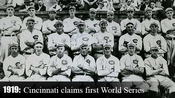 "Oct. 9, 1919: Cincinnati claims its very first World Series Championship in Game 8 of the bestof- nine series against the Chicago White Sox. On Sept. 24, 1920, the title is tarnished as several members of the White Sox are suspended for allegedly ""throwing"" the Series. Cincinnati insists the club would have won anyway."
