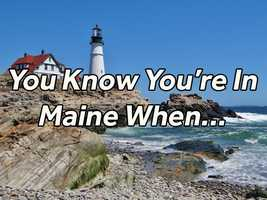 "There certainly are a lot of things that are uniquely Maine, but what really lets you know you are in Maine compared to any other state?  Check out what our Facebook fans said when we asked, ""You know you are in Maine when..."""