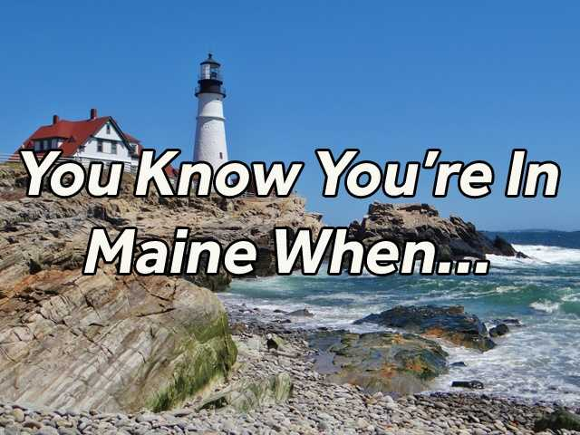 """There certainly are a lot of things that are uniquely Maine, but what really lets you know you are in Maine compared to any other state? Check out what our Facebook fans said when we asked, """"You know you are in Maine when..."""""""