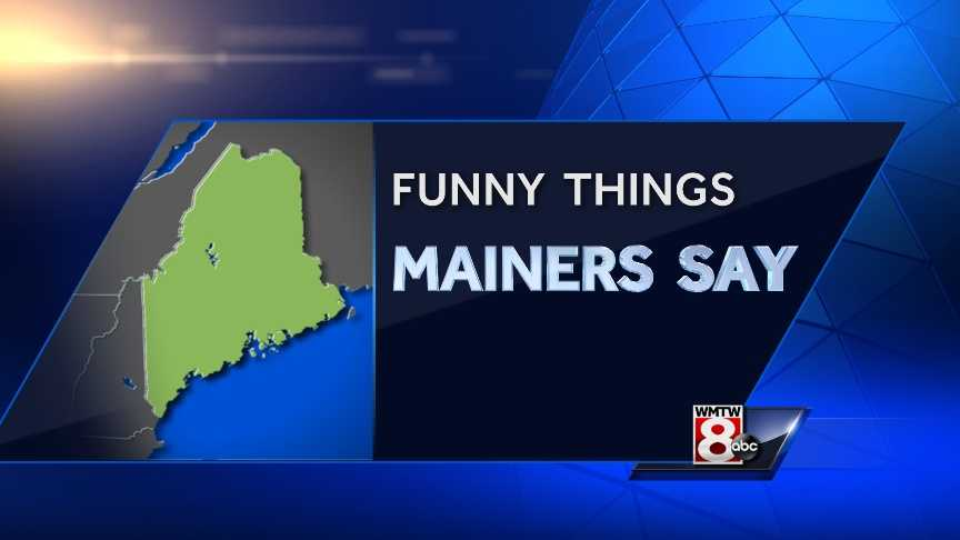 As Mainers, sometimes we have a language all our own. We asked our Facebook fans to give us their suggestions for funny or unique things we say. Click through to check out the list.
