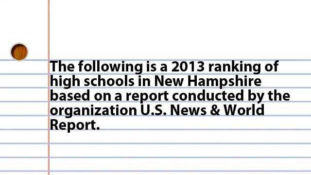 The following is a 2013 ranking of high schools in New Hampshire Based on a report conducted by the organization U.S. News & World Report.