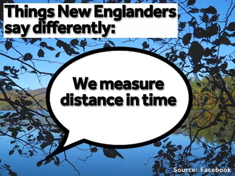 """""""How far away is Boston?"""" """"About 45 minutes.""""Instead of using the miles traveled to a destination, New Englanders tend to use time to measure the distance."""