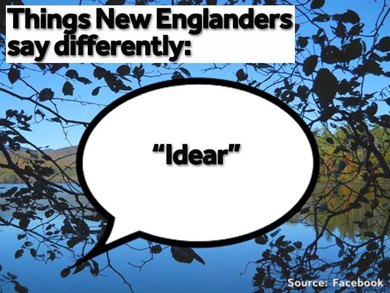 """""""Idear"""" means """"idea."""" New Englanders tend to add """"R"""" to the end of other words as well, like """"pizzer"""" and """"Liser."""""""