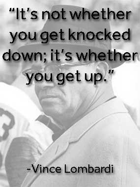 "One of my favorite quotes is ""It's not whether you get knocked down&#x3B; it's whether you get up,"" by Vince Lombardi."