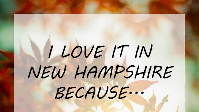 "It started as a simple prompt. We asked our Facebook fans to fill in the the following, ""I love it in New Hampshire because..."" The results were so heartfelt and touching, we had to share them. Click through for a few of our favorites."