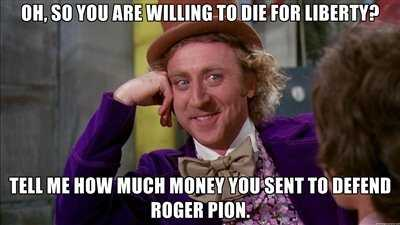 """Oh, so you're willing to die for liberty. Tell me how much money you sent to defend Roger Pion."""