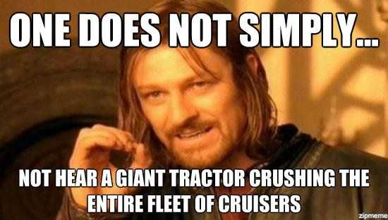 """One does not simply not hear a giant tractor crushing the entire fleet of cruisers."""