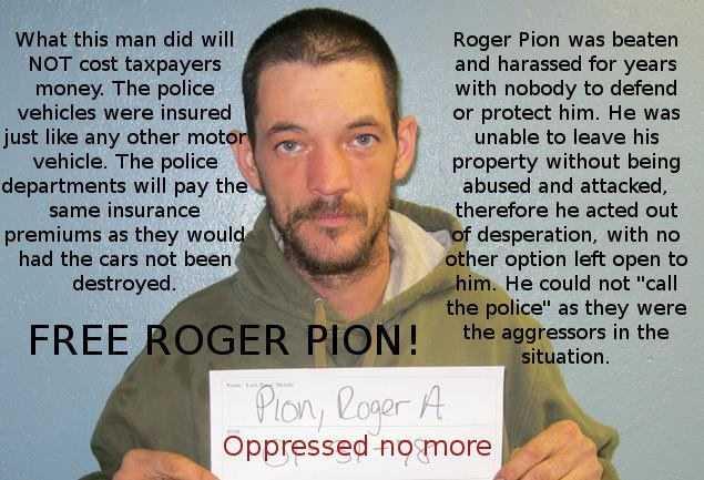 """What this man did will not cost taxpayers money. The police vehicles were insured just like any other motor vehicle. The police departments will pay the same insurance premiums as they would had the cars not been destroyed. Roger Pion was beaten and harassed for years with nobody to defend him. He was unable to leave his property without being abused and attacked&#x3B; therefore he acted out of desperation, with no other option left open to him. He could not ""call the police"" as they were the aggressors in the situation."""