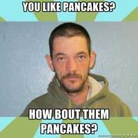 """You like pancakes? How about them pancakes?"""