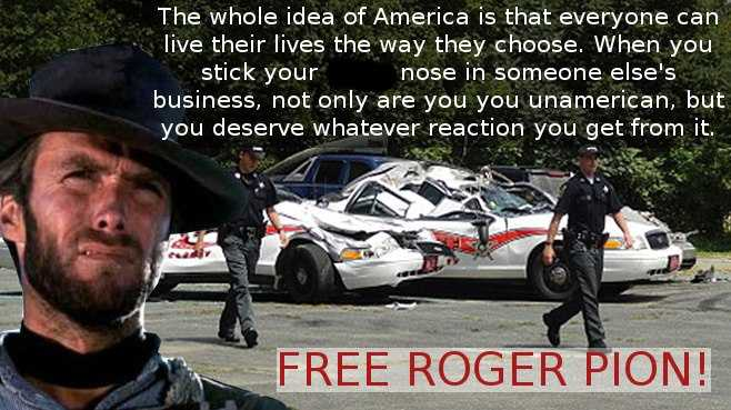 """The whole idea of America is that everyone can live their lives the way they choose. When you stick your **** nose in someone else's business, not only are you unamerican, but you deserve whatever reaction you get from it. FREE ROGER PION!"""