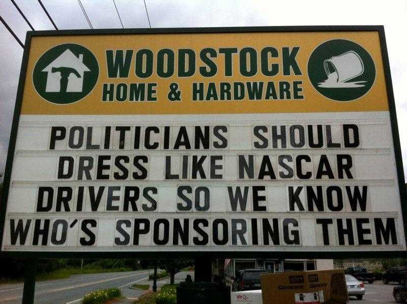 """Politicians should dress like NASCAR drivers so we know who's sponsoring them.""Woodstock Home and Hardware, WoodStock, Vermont"
