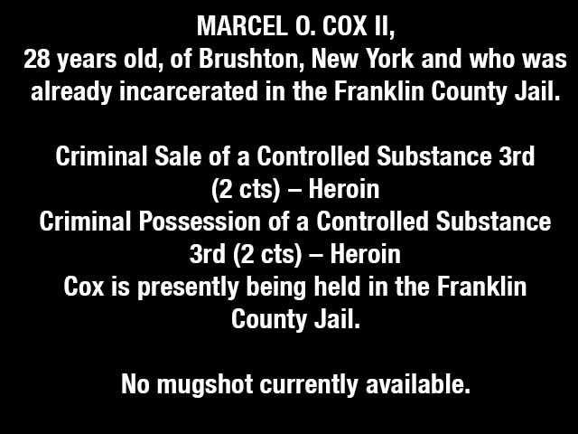 MARCEL O. COX II, 28 years old, of Brushton, New York and who was already incarcerated in the Franklin County Jail.Criminal Sale of a Controlled Substance 3rd (2 cts) – HeroinCriminal Possession of a Controlled Substance 3rd (2 cts) – HeroinCox is presently being held in the Franklin County Jail.