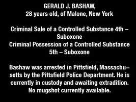 GERALD J. BASHAW, 28 years old, of Malone, New YorkCriminal Sale of a Controlled Substance 4th – SuboxoneCriminal Possession of a Controlled Substance 5th – SuboxoneBashaw was arrested in Pittsfield, Massachusetts by the Pittsfield Police Department. He is currently in custody and awaiting extradition.